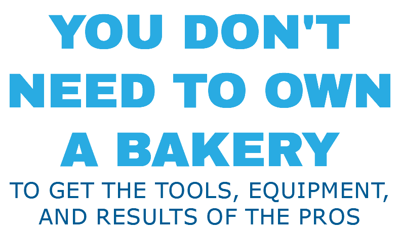 YOU DON'T NEED TO OWN A BAKERY TO GET THE TOOLS, EQUIPMENT, and results OF THE PROS