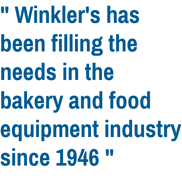 """ Winkler's has been filling the needs in the bakery and food equipment industry since 1946 """